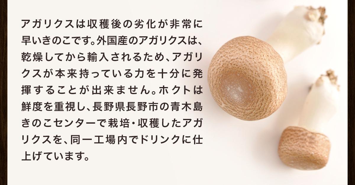 ホクトは鮮度を重視し、長野県長野市の青木島きのこセンターで栽培・収穫したアガリクスを、同一工場内でドリンクに仕上げています。