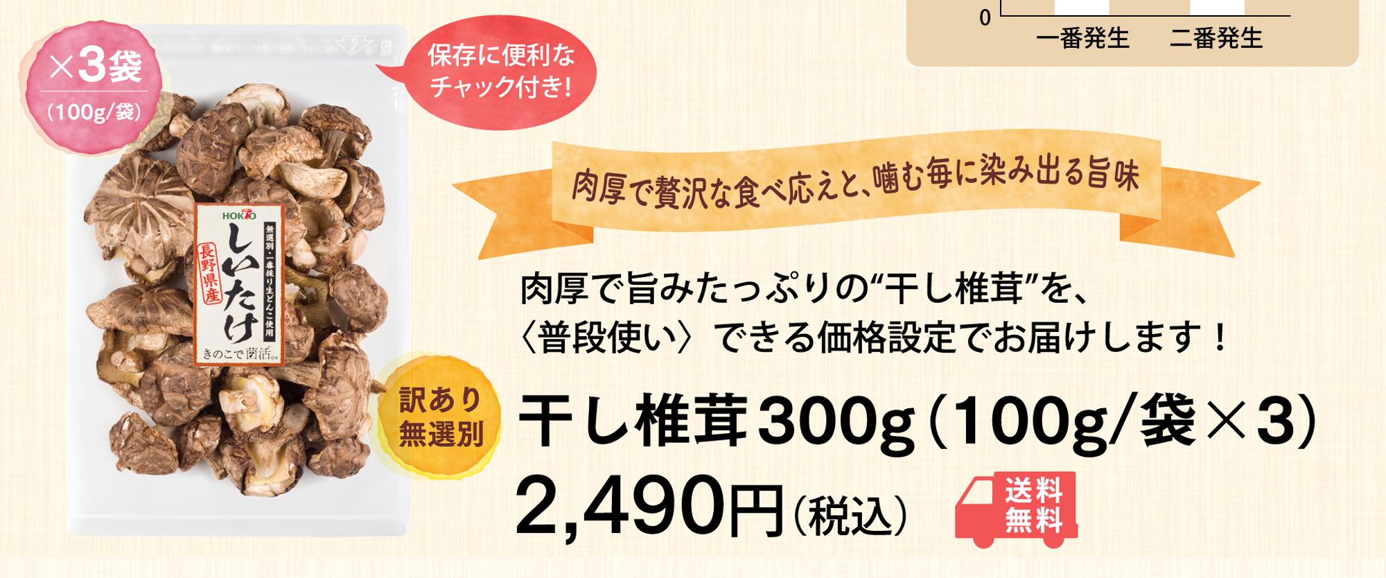 """肉厚で旨みたっぷりの""""干し椎茸""""を、〈普段使い〉できる価格設定でお届けします! 干し椎茸300g(100g/袋x3)2,940円(税込)"""