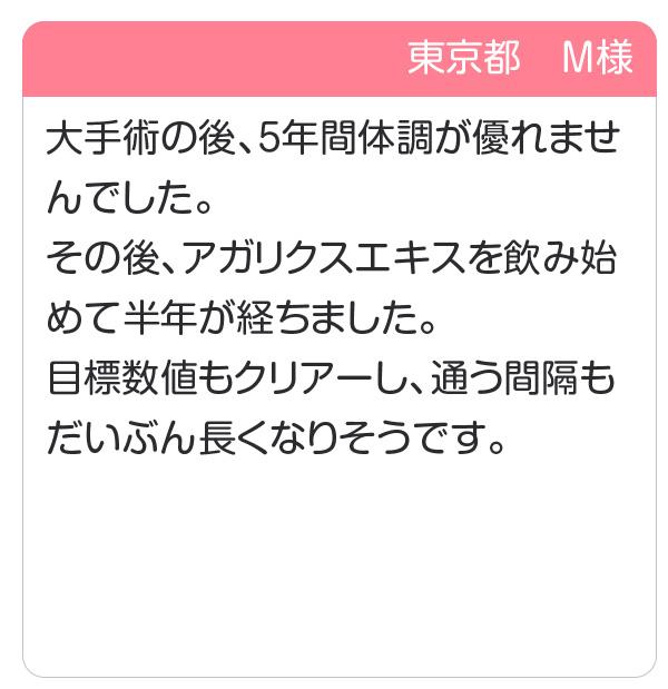 東京都 M様 大手術の後、5年間体調が優れませんでした。その後、アガリクスエキスを飲み始めて半年が経ちました。目標数値もクリアーし、通う間隔もだいぶん長くなりそうです。