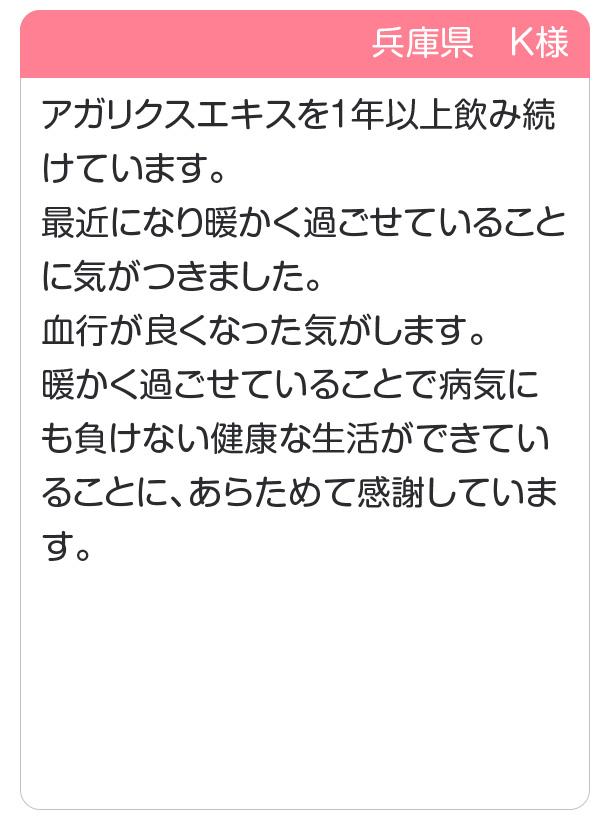 兵庫県 K様 アガリクスエキスを1年以上飲み続けています。暖かく過ごせていることで病気にも負けない健康な生活ができていることに、あらためて感謝しています。