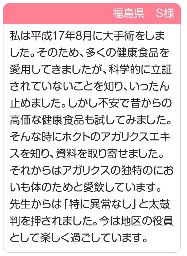 福島県 S様 私は平成17年8月に大手術をしました。アガリクスの独特のにおいも体のためと愛飲しています。先生からは「特に異常なし」と太鼓判を押されました。
