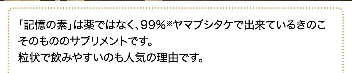 「記憶の素」は薬ではなく、99%※ヤマブシタケで出来ているきのこそのもののサプリメントです。粒状で飲みやすいのも人気の理由です。