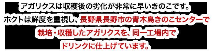 アガリクスは収穫後の劣化が非常に早いきのこです。ホクトは鮮度を重視し、長野県長野市の青木島きのこセンターで栽培・収穫したアガリクスを、同一工場内でドリンクに仕上げています。